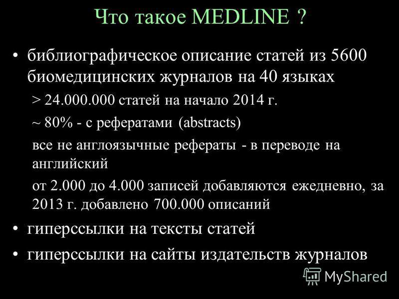 Что такое MEDLINE ? библиографическое описание статей из 5600 биомедицинских журналов на 40 языках > 24.000.000 статей на начало 2014 г. ~ 80% - c рефератами (abstracts) все не англоязычные рефераты - в переводе на английский от 2.000 до 4.000 записе