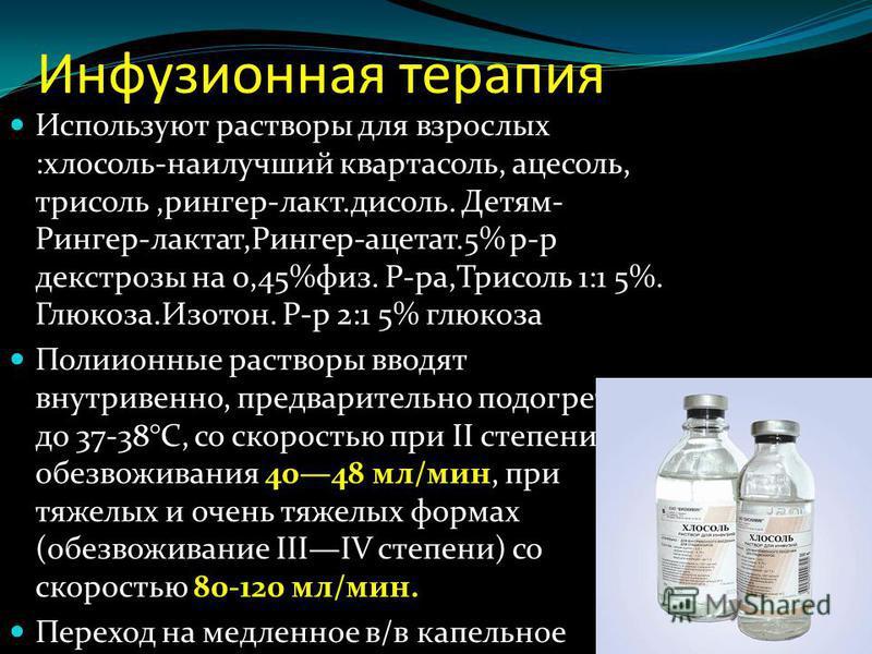 Инфузионная терапия Используют растворы для взрослых :хлосоль-наилучший квартасоль, ацесоль, трисоль,рингер-лакт.дисоль. Детям- Рингер-лактат,Рингер-ацетат.5% р-р декстрозы на 0,45%физ. Р-ра,Трисоль 1:1 5%. Глюкоза.Изотон. Р-р 2:1 5% глюкоза Полиионн