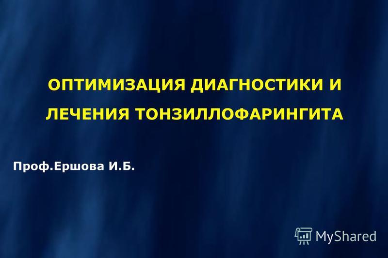 ОПТИМИЗАЦИЯ ДИАГНОСТИКИ И ЛЕЧЕНИЯ ТОНЗИЛЛОФАРИНГИТА Проф.Ершова И.Б.