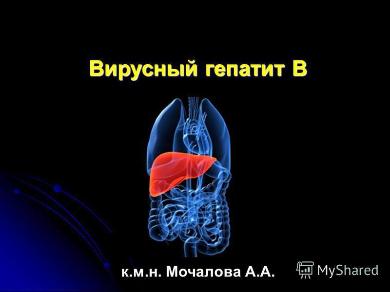 Вирусный гепатит В к.м.н. Мочалова А.А.
