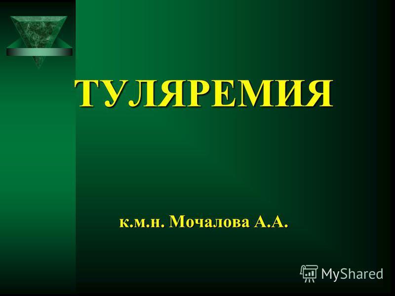 ТУЛЯРЕМИЯ к.м.н. Мочалова А.А.