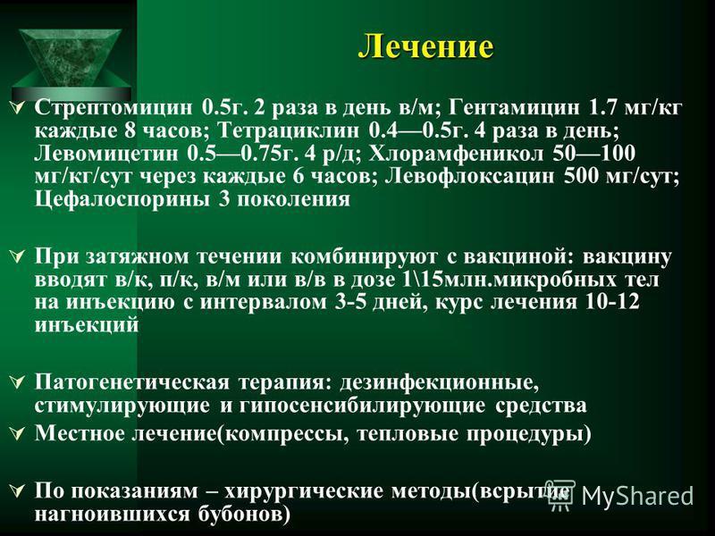 Лечение Стрептомицин 0.5 г. 2 раза в день в/м; Гентамицин 1.7 мг/кг каждые 8 часов; Тетрациклин 0.40.5 г. 4 раза в день; Левомицетин 0.50.75 г. 4 р/д; Хлорамфеникол 50100 мг/кг/сут через каждые 6 часов; Левофлоксацин 500 мг/сут; Цефалоспорины 3 покол