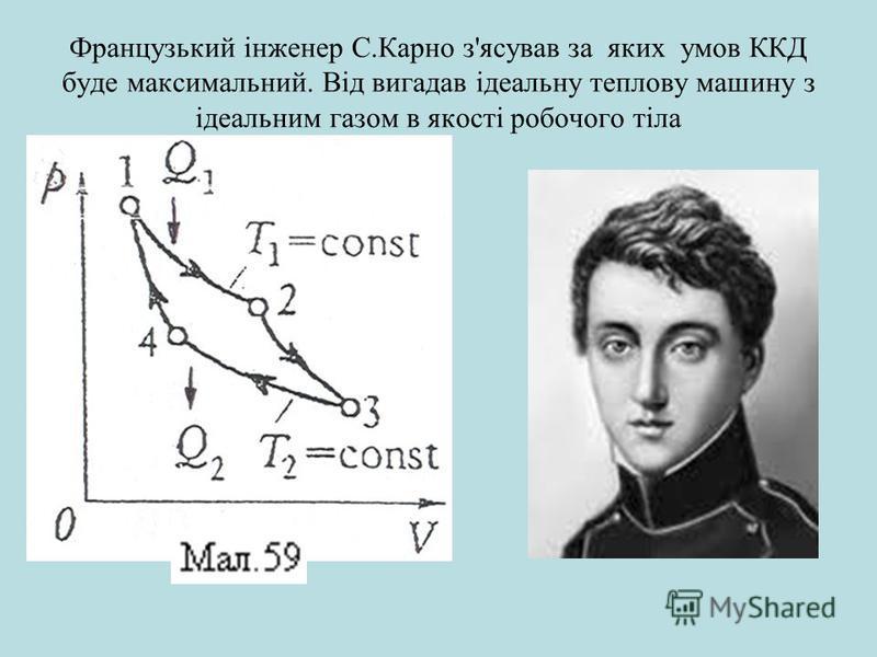 Французький інженер С.Карно з'ясував за яких умов ККД буде максимальний. Від вигадав ідеальну теплову машину з ідеальним газом в якості робочого тіла