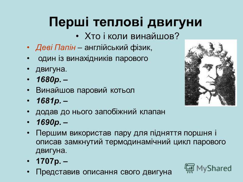Перші теплові двигуни Хто і коли винайшов? Деві Папін – англійський фізик, один із винахідників парового двигуна. 1680р. – Винайшов паровий котьол 1681р. – додав до нього запобіжний клапан 1690р. – Першим використав пару для підняття поршня і описав