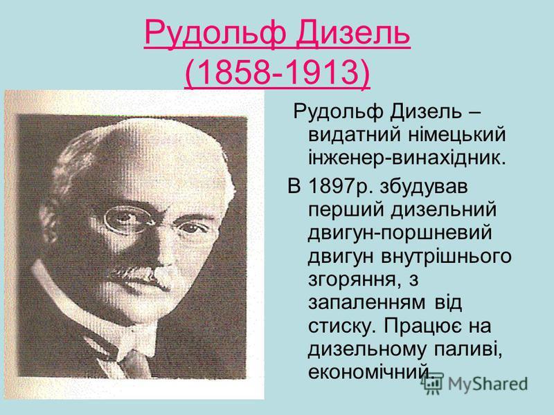 Рудольф Дизель (1858-1913) Рудольф Дизель – видатний німецький інженер-винахідник. В 1897р. збудував перший дизельний двигун-поршневий двигун внутрішнього згоряння, з запаленням від стиску. Працює на дизельному паливі, економічний.