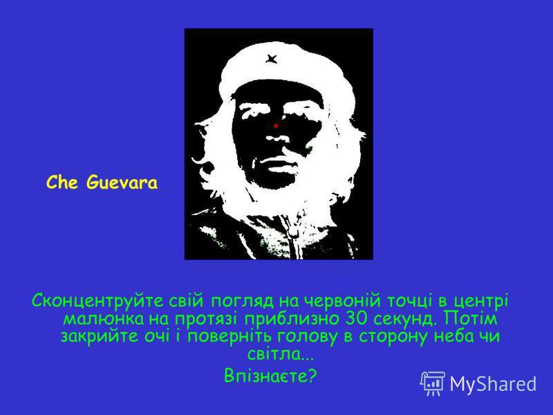Сконцентруйте свій погляд на червоній точці в центрі малюнка на протязі приблизно 30 секунд. Потім закрийте очі і поверніть голову в сторону неба чи світла... Впізнаєте? Che Guevara