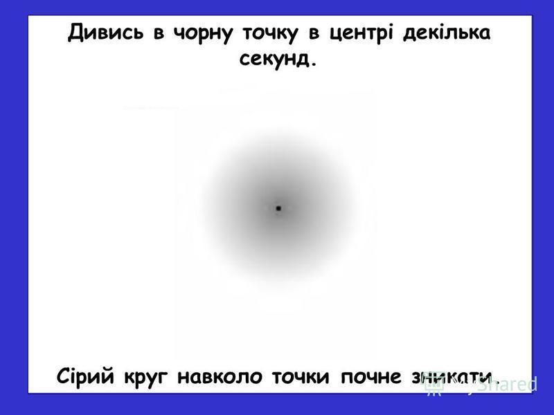 Сірий круг навколо точки почне зникати. Дивись в чорну точку в центрі декілька секунд.
