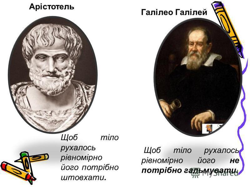 Арістотель Галілео Галілей Щоб тіло рухалось рівномірно його потрібно штовхати. Щоб тіло рухалось рівномірно його не потрібно гальмувати.