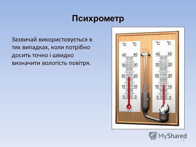 Психрометр Зазвичай використовується в тих випадках, коли потрібно досить точно і швидко визначити вологість повітря. 9