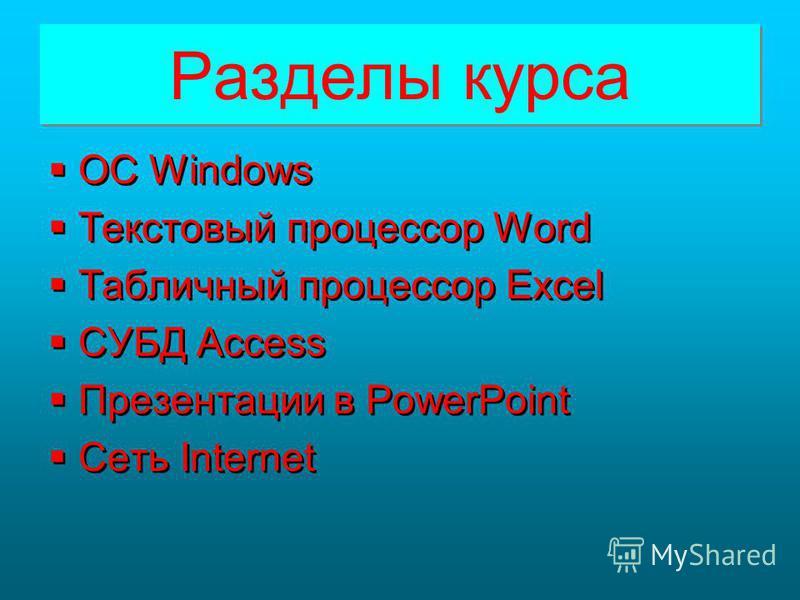 Разделы курса Разделы курса ОС Windows Текстовый процессор Word Табличный процессор Excel СУБД Access Презентации в PowerPoint Сеть Internet ОС Windows Текстовый процессор Word Табличный процессор Excel СУБД Access Презентации в PowerPoint Сеть Inter