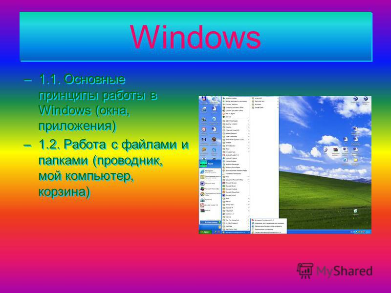 Windows Windows –1.1. Основные принципы работы в Windows (окна, приложения) –1.2. Работа с файлами и папками (проводник, мой компьютер, корзина) –1.1. Основные принципы работы в Windows (окна, приложения) –1.2. Работа с файлами и папками (проводник,