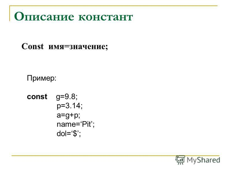 Описание констант Const имя=значение; Пример: const g=9.8; p=3.14; a=g+p; name=Pit; dol=$;