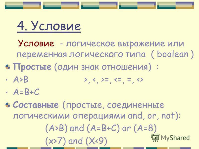 4. Условие Условие - логическое выражение или переменная логического типа ( boolean ) Простые (один знак отношения) : A>B >, =, A=B+C Составные (простые, соединенные логическими операциями and, or, not): (A>B) and (A=B+C) or (A=8) (x>7) and (X<9)