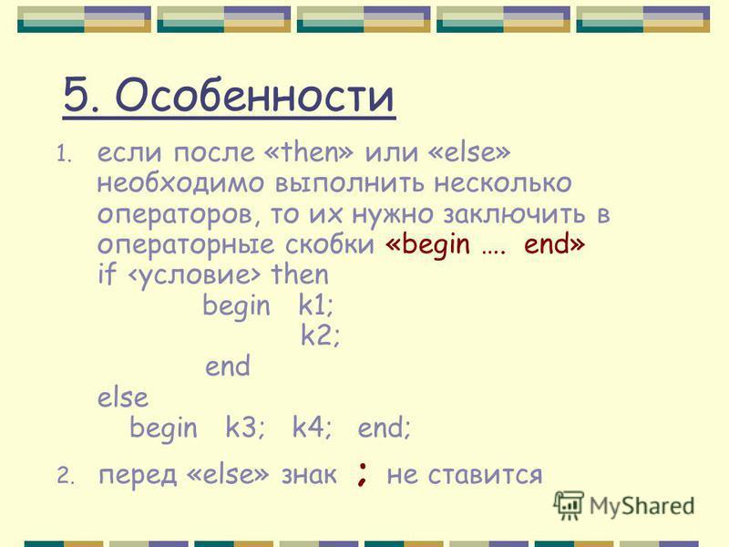 5. Особенности 1. если после «then» или «else» необходимо выполнить несколько операторов, то их нужно заключить в операторные скобки «begin …. end» if then begin k1; k2; end else begin k3; k4; end; 2. перед «else» знак ; не ставится
