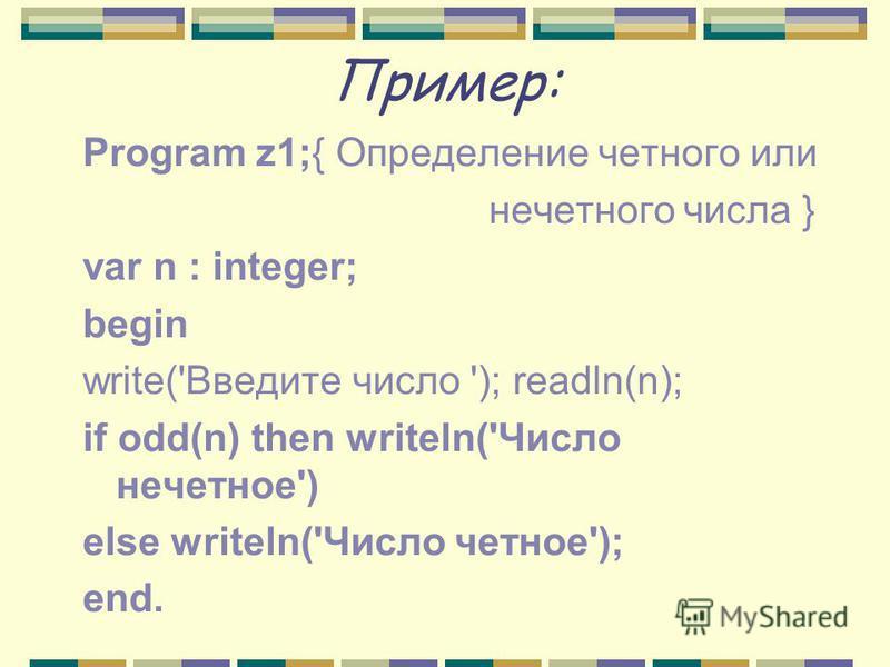 Пример: Program z1;{ Определение четного или нечетного числа } var n : integer; begin write('Введите число '); readln(n); if odd(n) then writeln('Число нечетное') else writeln('Число четное'); end.