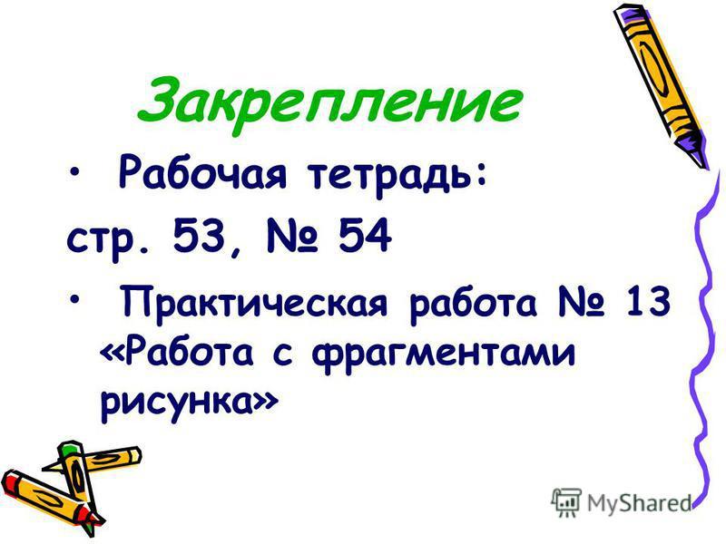 Закрепление Рабочая тетрадь: стр. 53, 54 Практическая работа 13 «Работа с фрагментами рисунка»