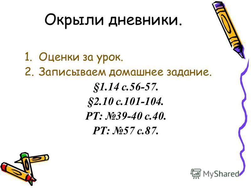 1. Оценки за урок. 2. Записываем домашнее задание. §1.14 с.56-57. §2.10 с.101-104. РТ: 39-40 с.40. РТ: 57 с.87. Окрыли дневники.