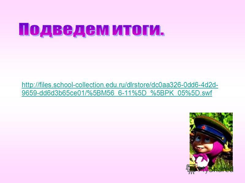 http://files.school-collection.edu.ru/dlrstore/dc0aa326-0dd6-4d2d- 9659-dd6d3b65ce01/%5BM56_6-11%5D_%5BPK_05%5D.swf