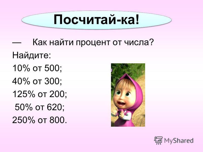 Посчитай-ка! Как найти процент от числа? Найдите: 10% от 500; 40% от 300; 125% от 200; 50% от 620; 250% от 800.