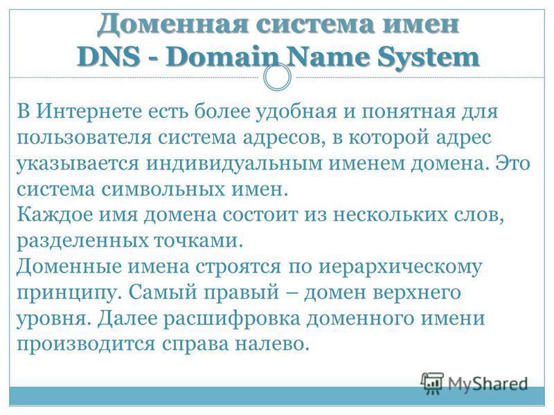 Доменная система имен DNS - Domain Name System В Интернете есть более удобная и понятная для пользователя система адресов, в которой адрес указывается индивидуальным именем домена. Это система символьных имен. Каждое имя домена состоит из нескольких