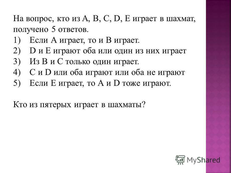 На вопрос, кто из A, B, C, D, E играет в шахмат, получено 5 ответов. 1) Если А играет, то и В играет. 2) D и E играют оба или один из них играет 3) Из B и C только один играет. 4) C и D или оба играют или оба не играют 5) Если Е играет, то А и D тоже