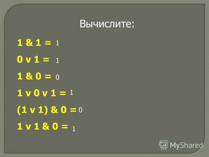 1 & 1 = 0 v 1 = 1 & 0 = 1 v 0 v 1 = (1 v 1) & 0 = 1 v 1 & 0 = 1 1 0 1 0 1 Вычислите: