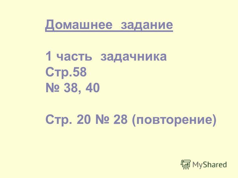 Домашнее задание 1 часть задачника Стр.58 38, 40 Стр. 20 28 (повторение)