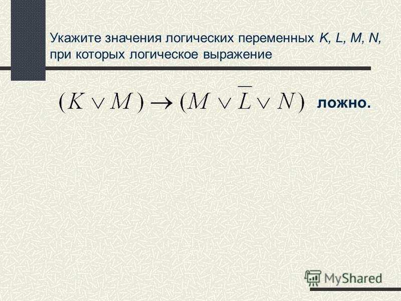 Укажите значения логических переменных K, L, M, N, при которых логическое выражение ложно.