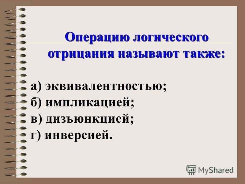 Операцию логического отрицания называют также: а) эквивалентностью; б) импликацией; в) дизъюнкцией; г) инверсией.