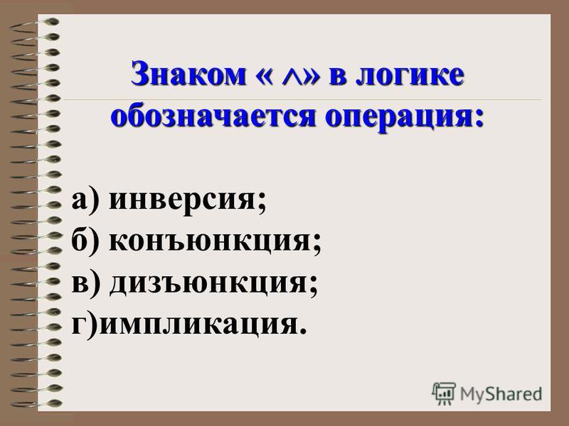 Знаком « » в логике обозначается операция: а) инверсия; б) конъюнкция; в) дизъюнкция; г)импликация.