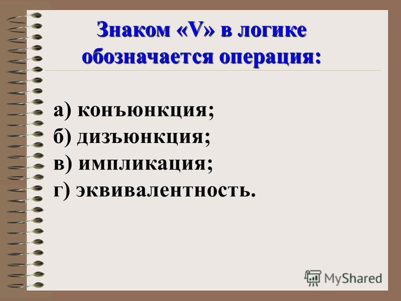 Знаком «V» в логике обозначается операция: а) конъюнкция; б) дизъюнкция; в) импликация; г) эквивалентность.