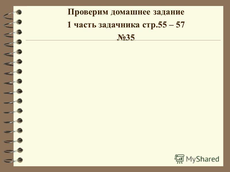 Проверим домашнее задание 1 часть задачника стр.55 – 57 35