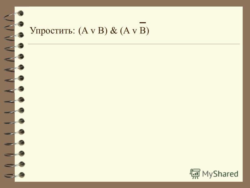 Упростить: (A v B) & (A v B)