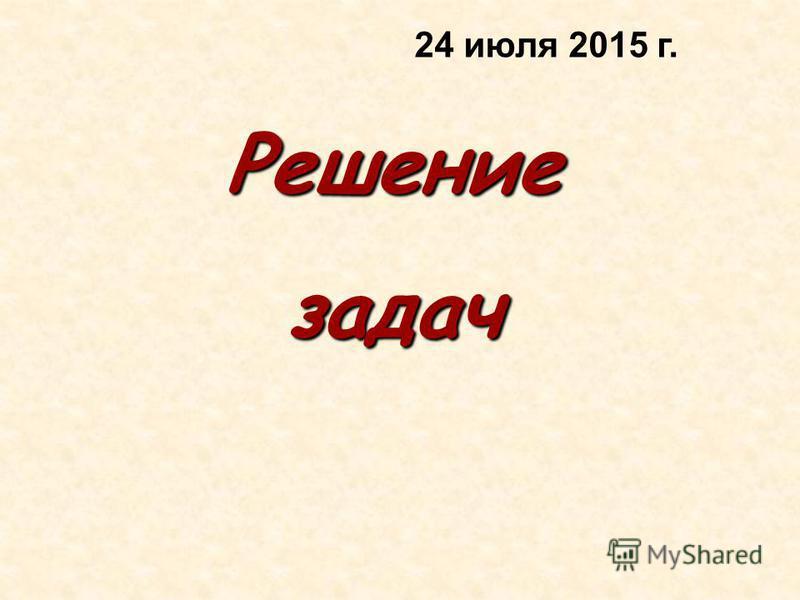 Решениезадач 24 июля 2015 г.