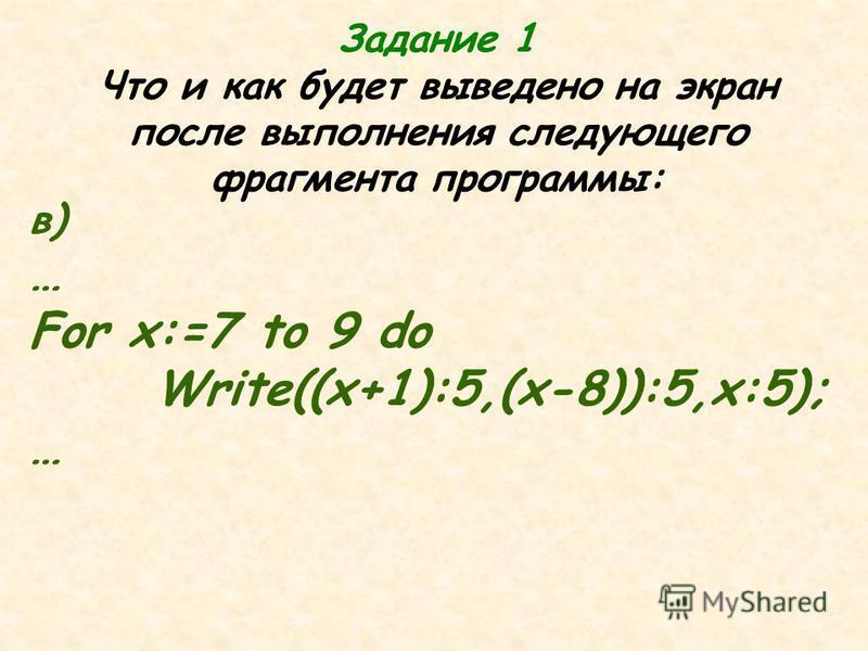 в) … For x:=7 to 9 do Write((x+1):5,(x-8)):5,x:5); … Задание 1 Что и как будет выведено на экран после выполнения следующего фрагмента программы: