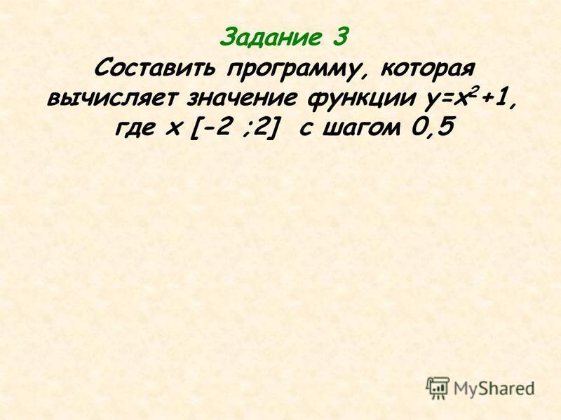 Задание 3 Составить программу, которая вычисляет значение функции у=х 2 +1, где x [-2 ;2] c шагом 0,5