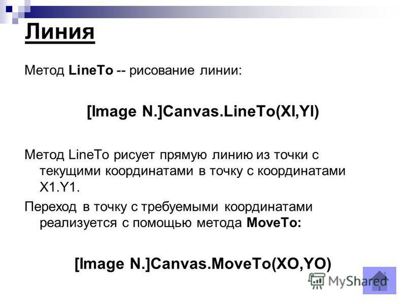 Линия Метод LineTo -- рисование линии: [Image N.]Canvas.LineTo(XI,Yl) Метод LineTo рисует прямую линию из точки с текущими координатами в точку с координатами X1.Y1. Переход в точку с требуемыми координатами реализуется с помощью метода MoveTo: [Imag