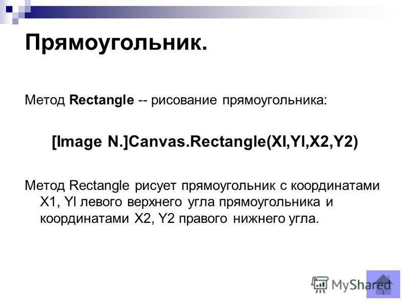 Прямоугольник. Метод Rectangle -- рисование прямоугольника: [Image N.]Canvas.Rectangle(XI,Yl,X2,Y2) Метод Rectangle рисует прямоугольник с координатами X1, Yl левого верхнего угла прямоугольника и координатами Х2, Y2 правого нижнего угла.