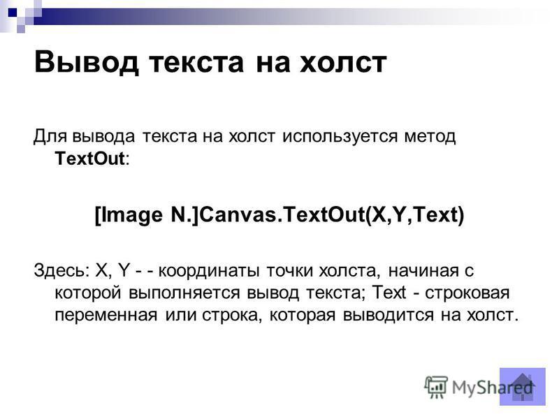 Вывод текста на холст Для вывода текста на холст используется метод TextOut: [Image N.]Canvas.ТextOut(X,Y,Text) Здесь: X, Y - - координаты точки холста, начиная с которой выполняется вывод текста; Text - строковая переменная или строка, которая вывод