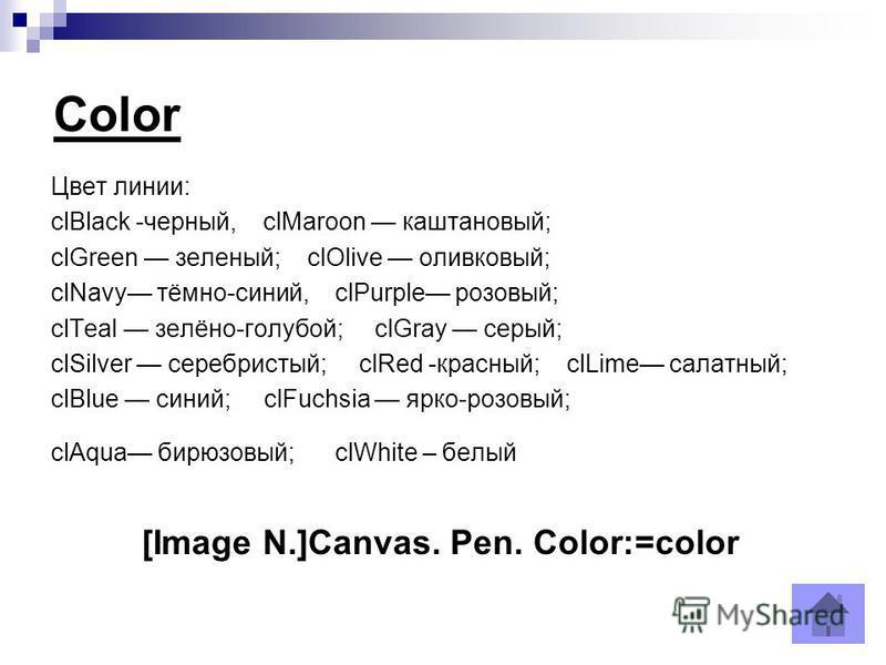 Color Цвет линии: clBlack -черный, clMaroon каштановый; clGreen зеленый; clOlive оливковый; clNavy тёмно-синий, clPurple розовый; clTeal зелёно-голубой; clGray серый; clSilver серебристый; clRed -красный; clLime салатный; сlВluе синий; clFuchsia ярко