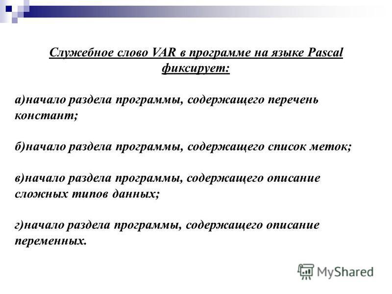 Служебное слово VAR в программе на языке Pascal фиксирует: а)начало раздела программы, содержащего перечень констант; б)начало раздела программы, содержащего список меток; в)начало раздела программы, содержащего описание сложных типов данных; г)начал