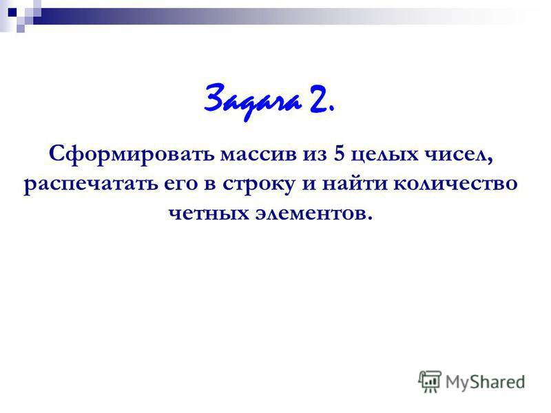 Задача 2. Cформировать массив из 5 целых чисел, распечатать его в строку и найти количество четных элементов.