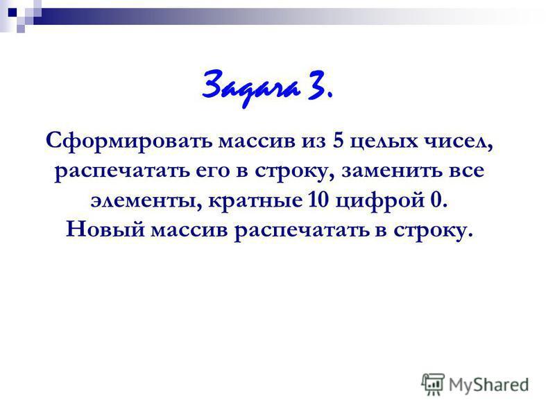 Задача 3. Cформировать массив из 5 целых чисел, распечатать его в строку, заменить все элементы, кратные 10 цифрой 0. Новый массив распечатать в строку.