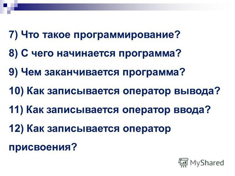 7) Что такое программирование? 8) С чего начинается программа? 9) Чем заканчивается программа? 10) Как записывается оператор вывода? 11) Как записывается оператор ввода? 12) Как записывается оператор присвоения?
