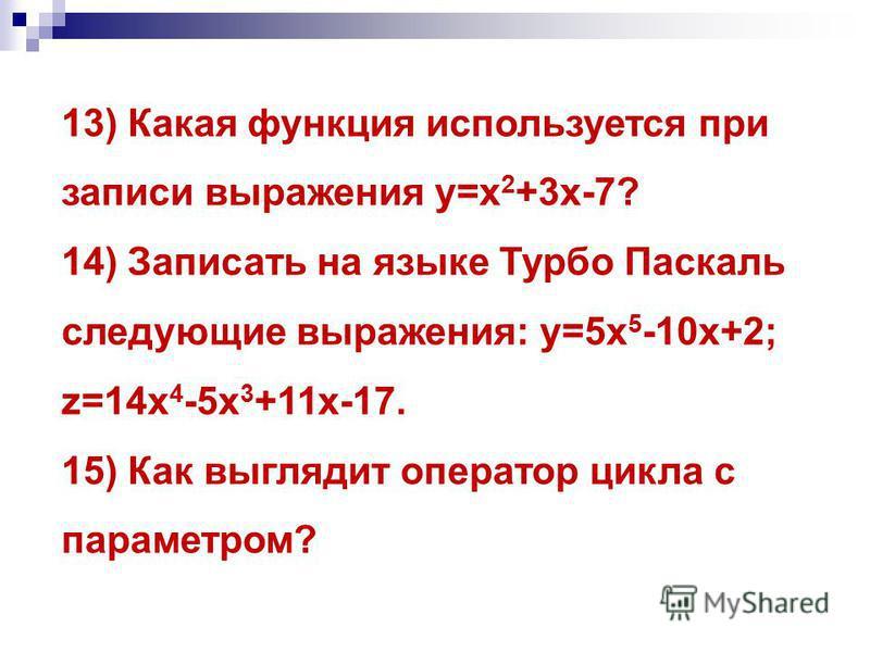 13) Какая функция используется при записи выражения у=х 2 +3 х-7? 14) Записать на языке Турбо Паскаль следующие выражения: у=5 х 5 -10 х+2; z=14 х 4 -5 х 3 +11 х-17. 15) Как выглядит оператор цикла с параметром?