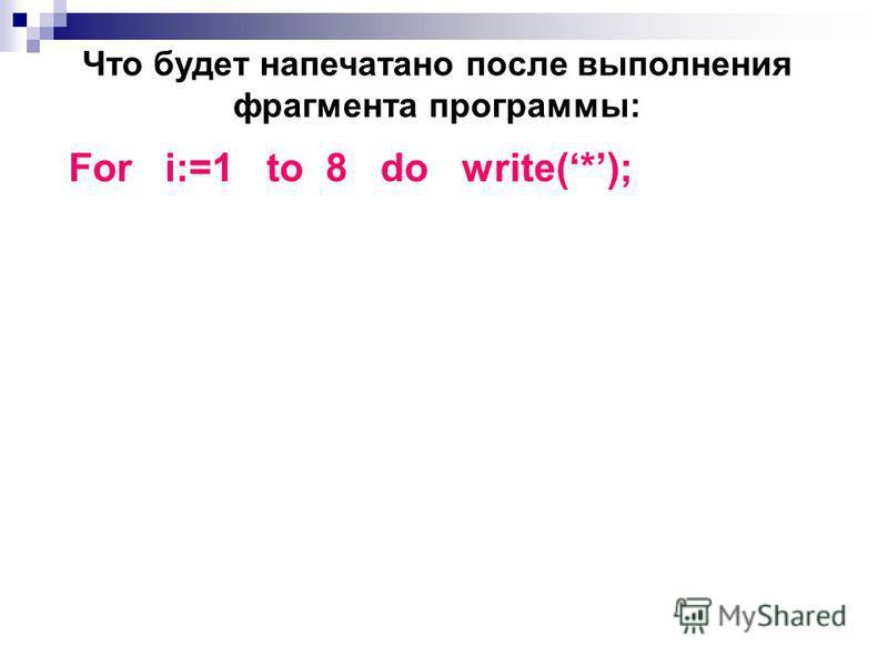 Что будет напечатано после выполнения фрагмента программы: For i:=1 to 8 do write(*);