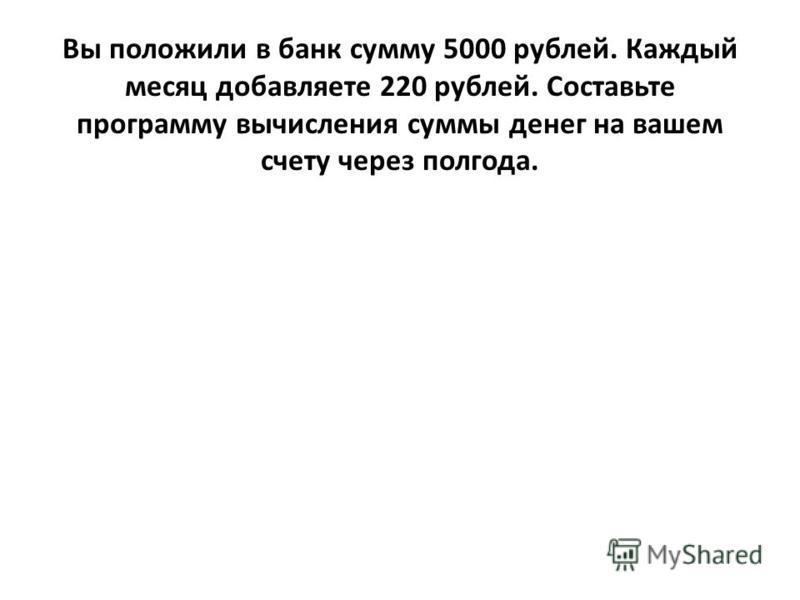 Вы положили в банк сумму 5000 рублей. Каждый месяц добавляете 220 рублей. Составьте программу вычисления суммы денег на вашем счету через полгода.