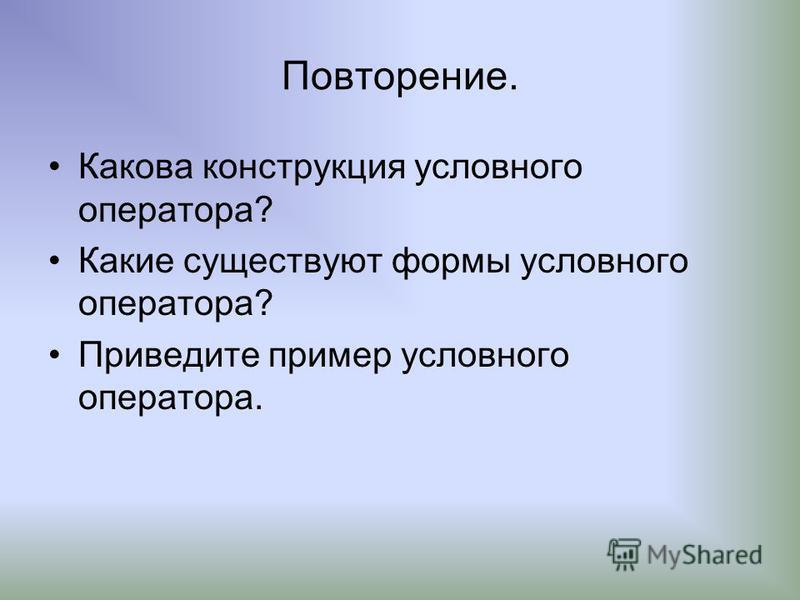 Повторение. Какова конструкция условного оператора? Какие существуют формы условного оператора? Приведите пример условного оператора.