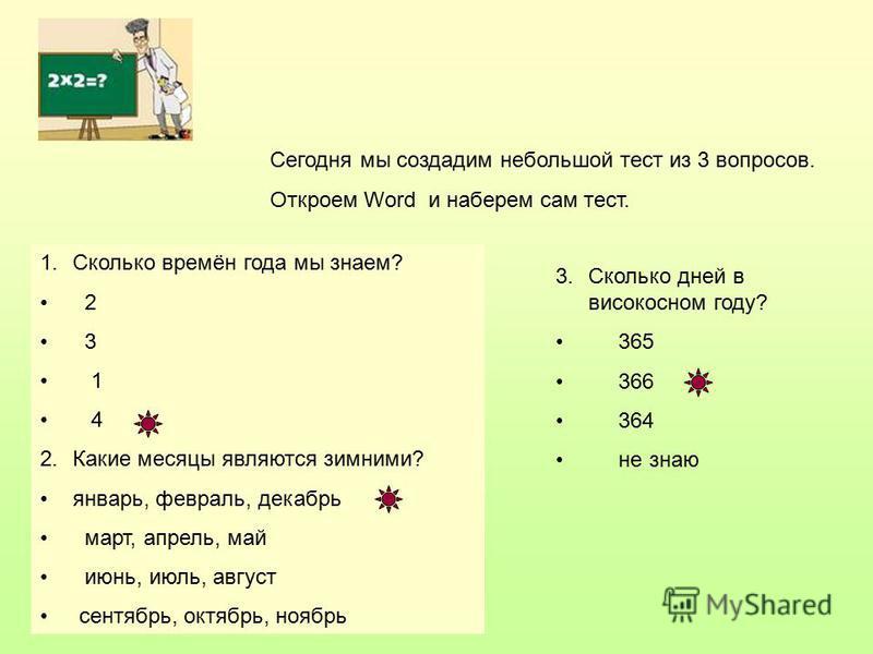 Сегодня мы создадим небольшой тест из 3 вопросов. Откроем Word и наберем сам тест. 1. Сколько времён года мы знаем? 2 3 1 4 2. Какие месяцы являются зимними? январь, февраль, декабрь март, апрель, май июнь, июль, август сентябрь, октябрь, ноябрь 3. С