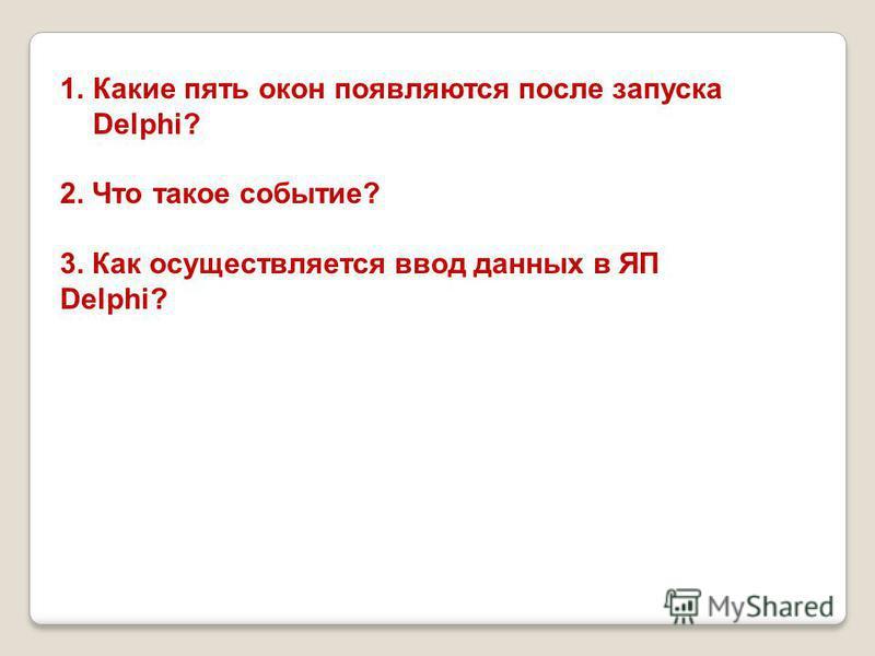 1. Какие пять окон появляются после запуска Delphi? 2. Что такое событие? 3. Как осуществляется ввод данных в ЯП Delphi?